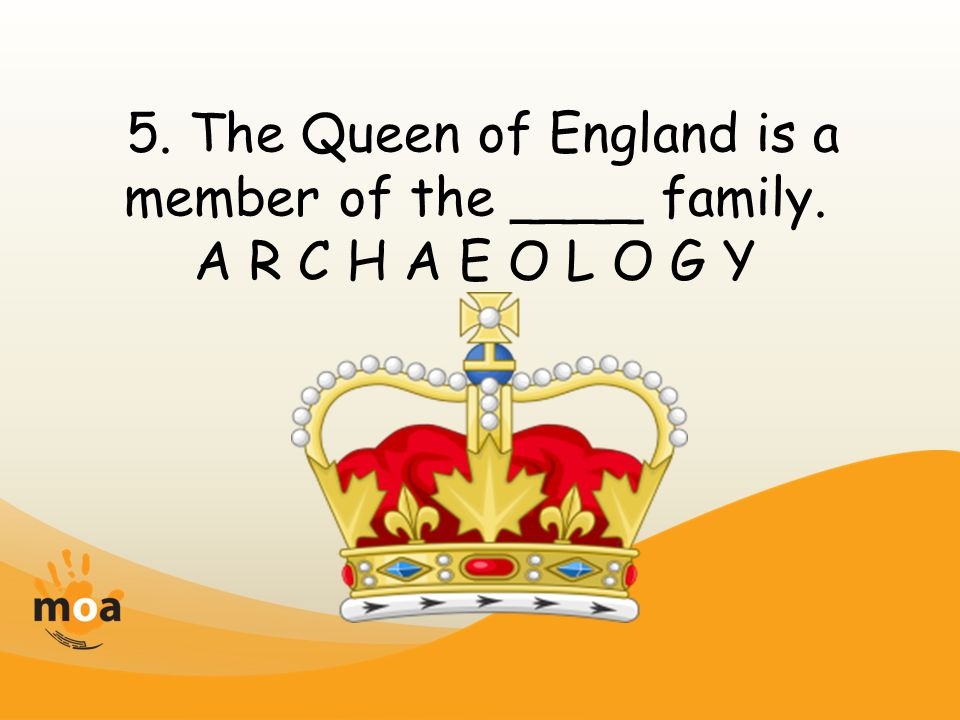 5. The Queen of England is a member of the ____ family. A R C H A E O L O G Y
