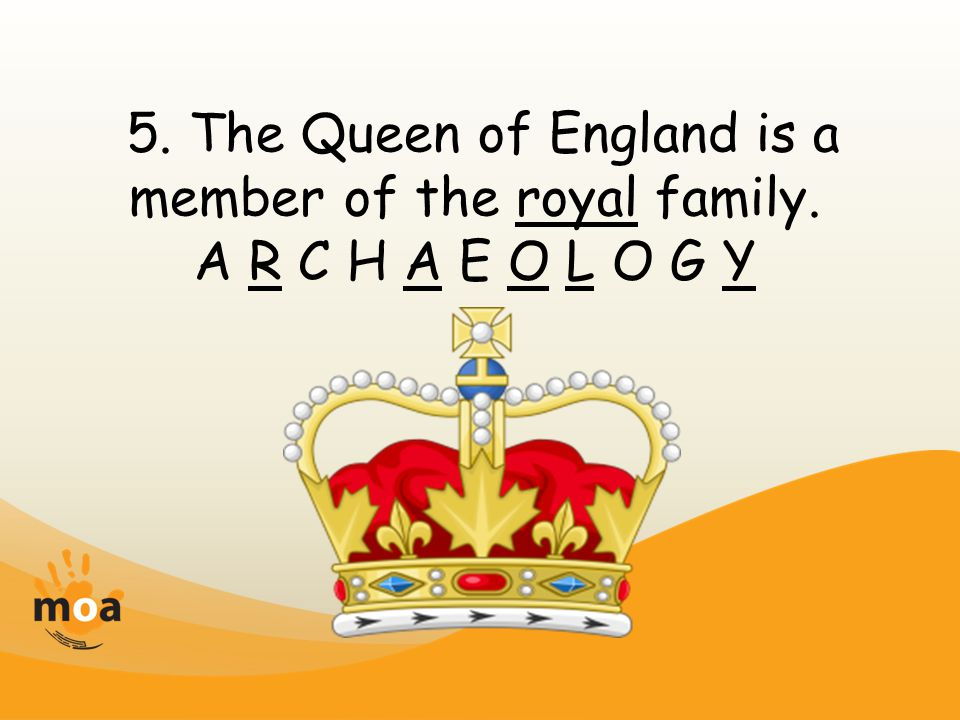 5. The Queen of England is a member of the royal family. A R C H A E O L O G Y