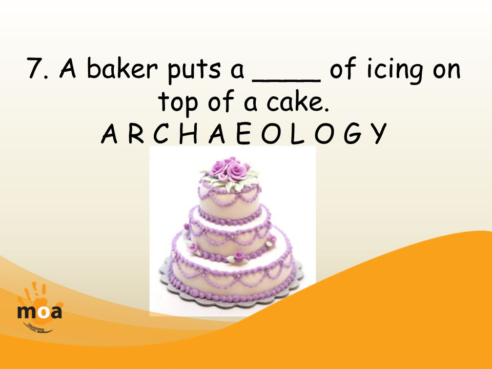 7. A baker puts a ____ of icing on top of a cake. A R C H A E O L O G Y
