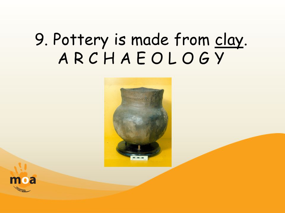 9. Pottery is made from clay. A R C H A E O L O G Y