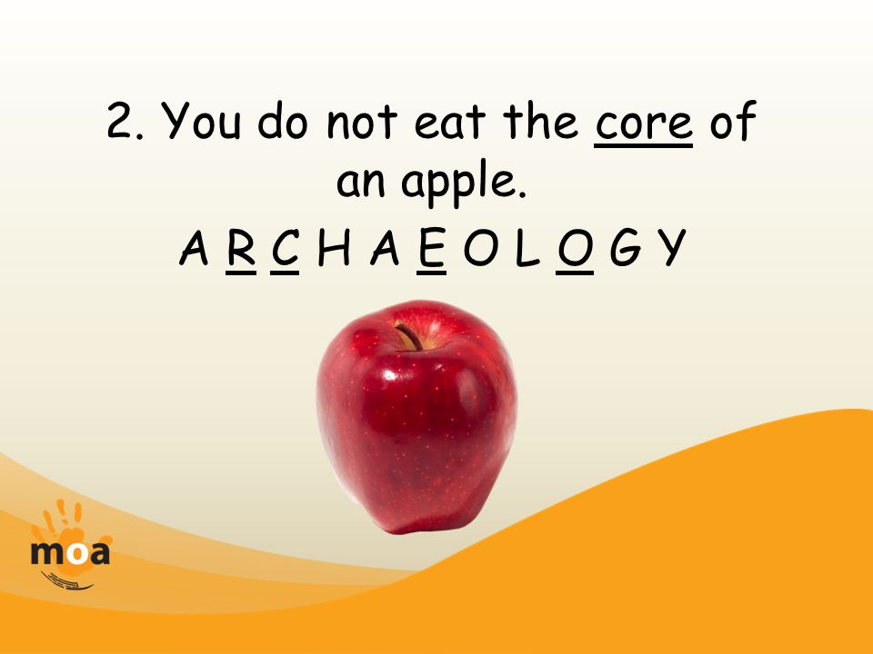 2. You do not eat the core of an apple. A R C H A E O L O G Y