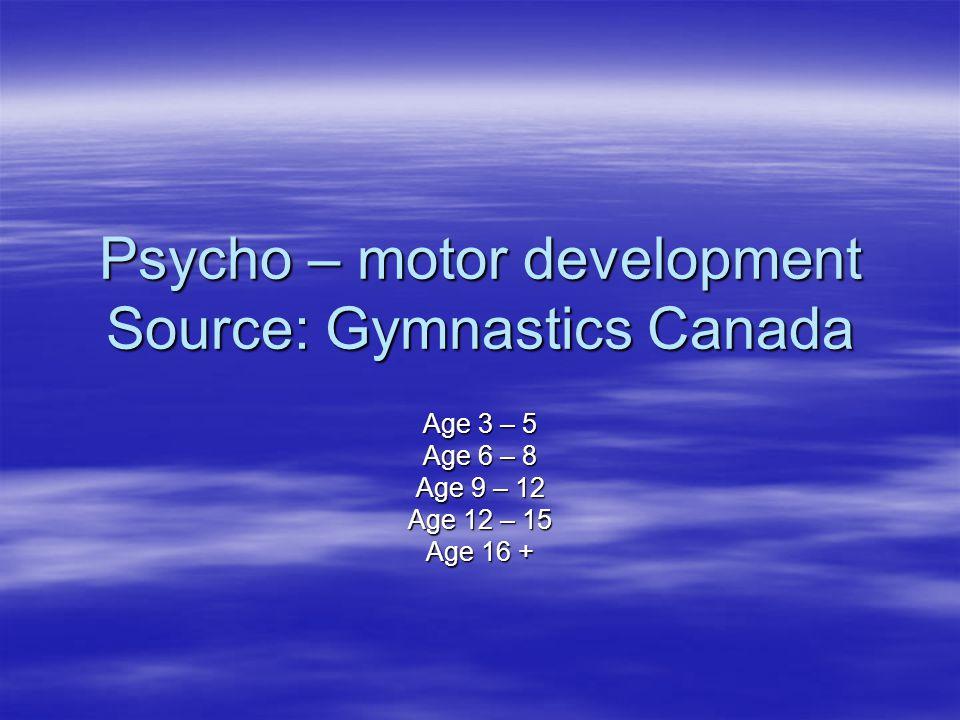 Psycho – motor development Source: Gymnastics Canada Age 3 – 5 Age 6 – 8 Age 9 – 12 Age 12 – 15 Age 16 +