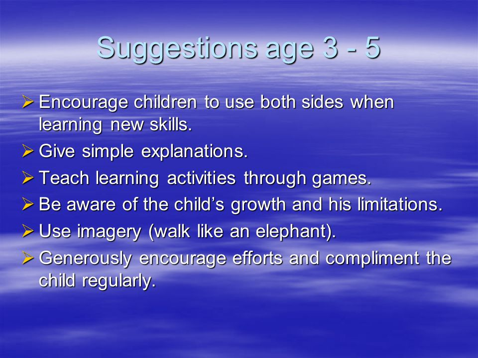 Suggestions age 3 - 5  Encourage children to use both sides when learning new skills.
