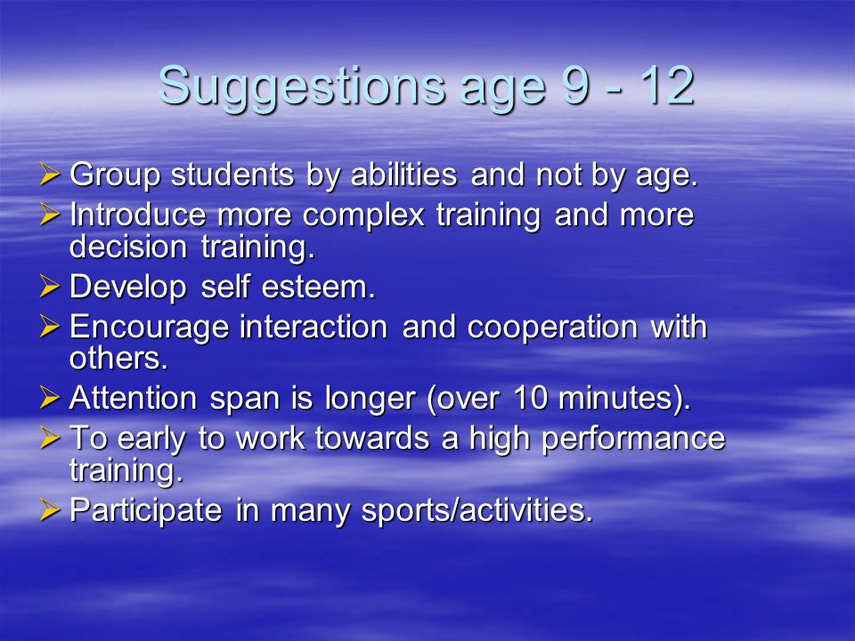 Suggestions age 9 - 12  Group students by abilities and not by age.