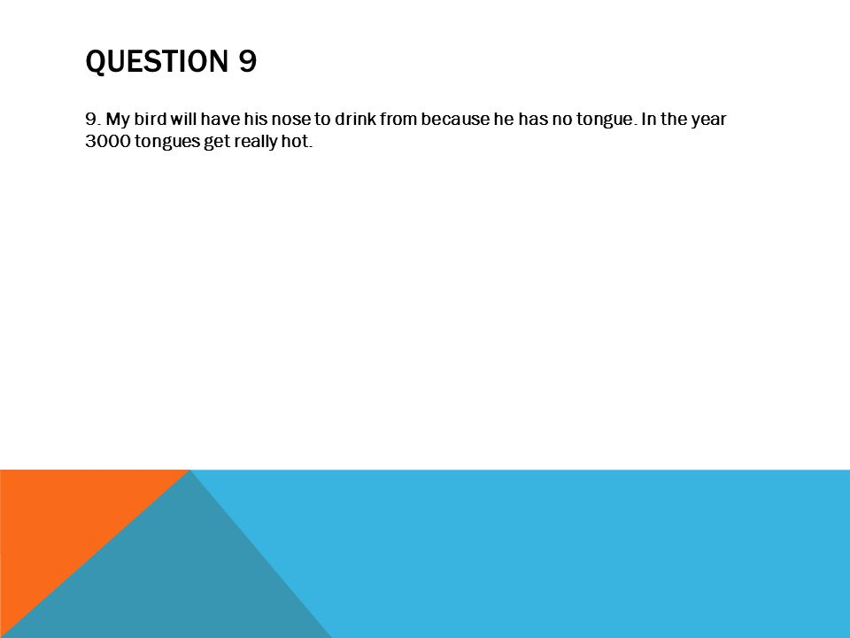 QUESTION 9 9. My bird will have his nose to drink from because he has no tongue.