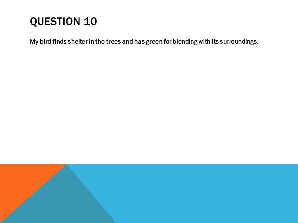 QUESTION 10 My bird finds shelter in the trees and has green for blending with its surroundings.