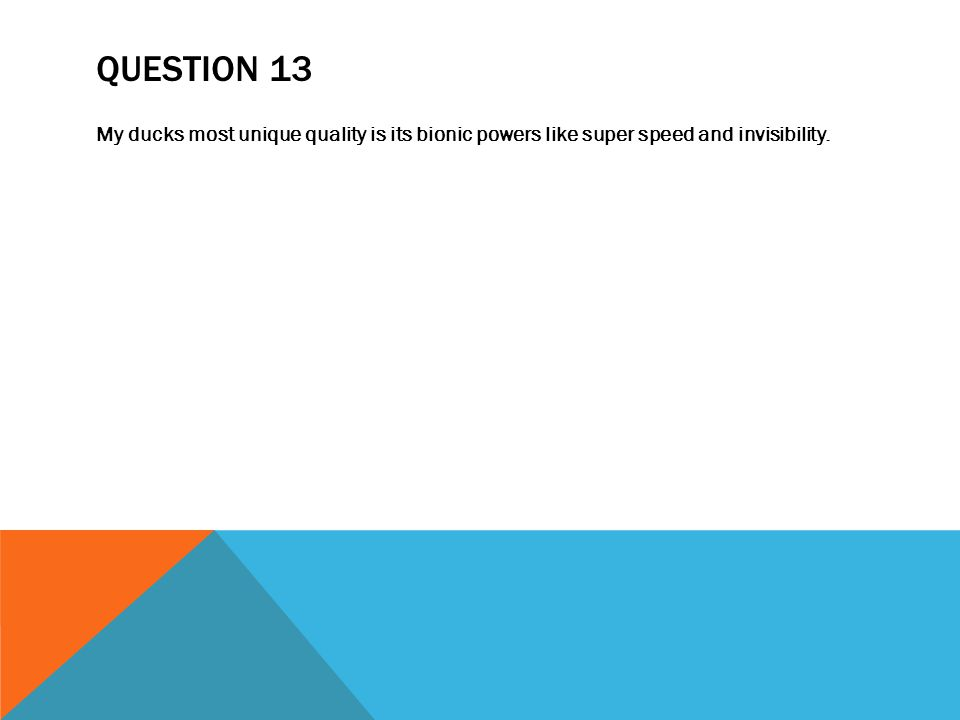 QUESTION 13 My ducks most unique quality is its bionic powers like super speed and invisibility.