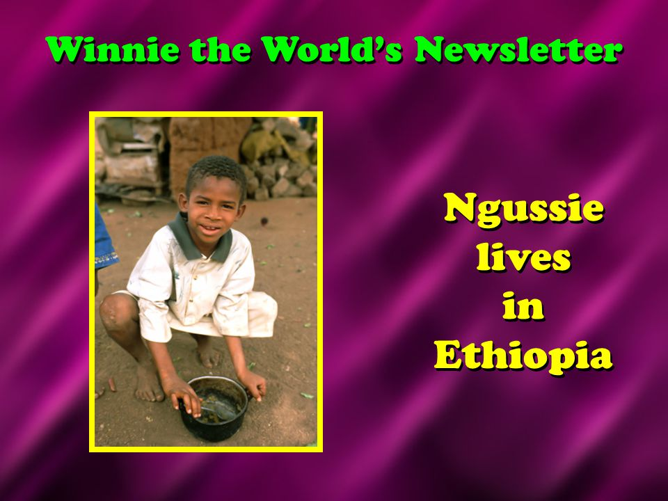 Ngussie lives in Ethiopia Winnie the World's Newsletter