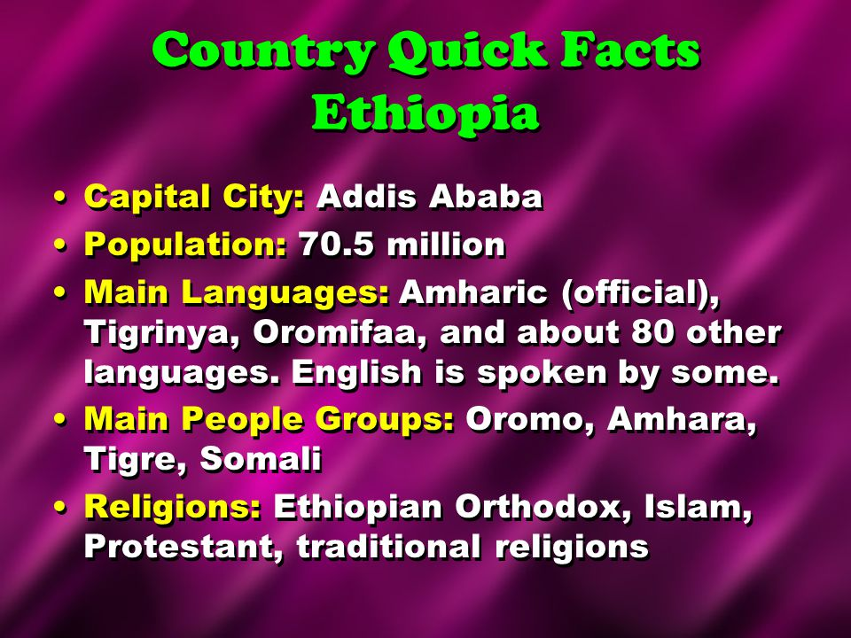 Country Quick Facts Ethiopia Capital City: Addis Ababa Population: 70.5 million Main Languages: Amharic (official), Tigrinya, Oromifaa, and about 80 o