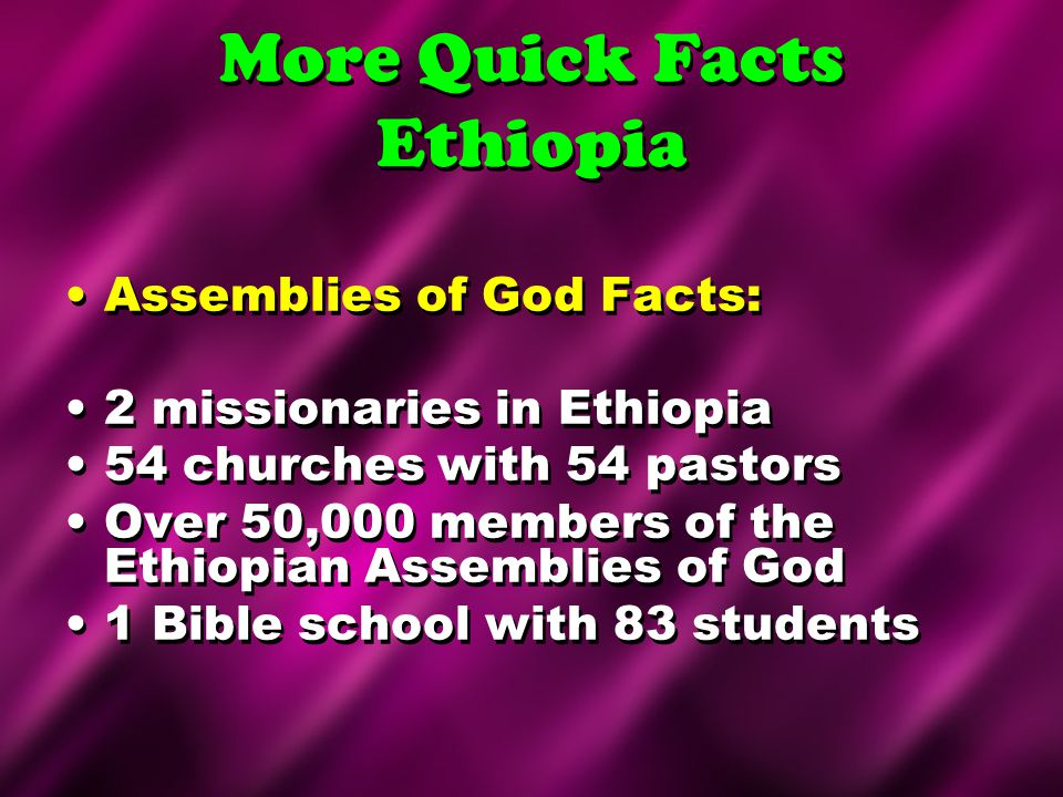 More Quick Facts Ethiopia Assemblies of God Facts: 2 missionaries in Ethiopia 54 churches with 54 pastors Over 50,000 members of the Ethiopian Assembl