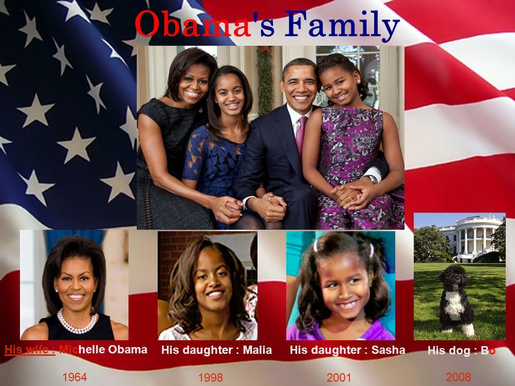 Obama s Family His wife : Michelle Obama 1964 His daughter : Malia 1998 His daughter : Sasha 2001 His dog : Bo 2008