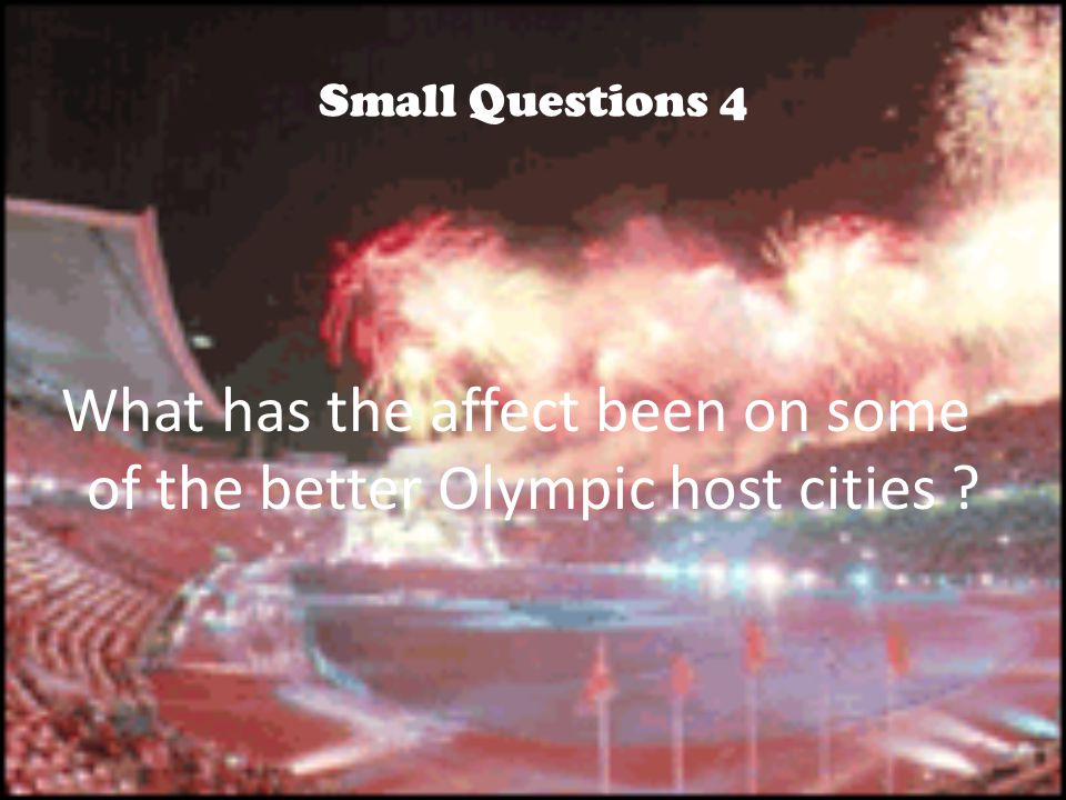 Small Questions 4 What has the affect been on some of the better Olympic host cities