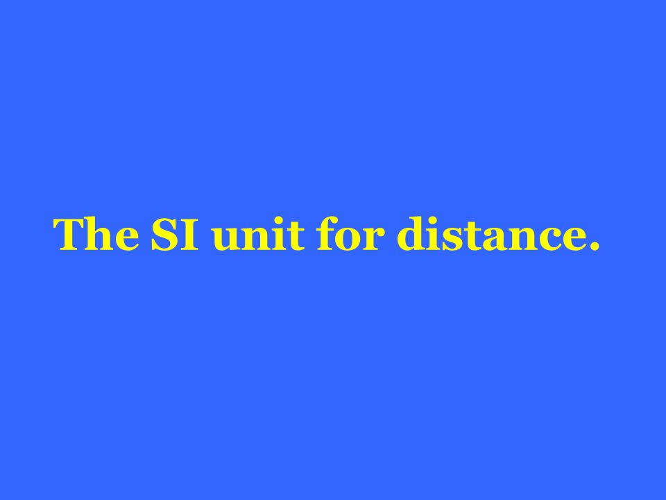 The SI unit for distance.
