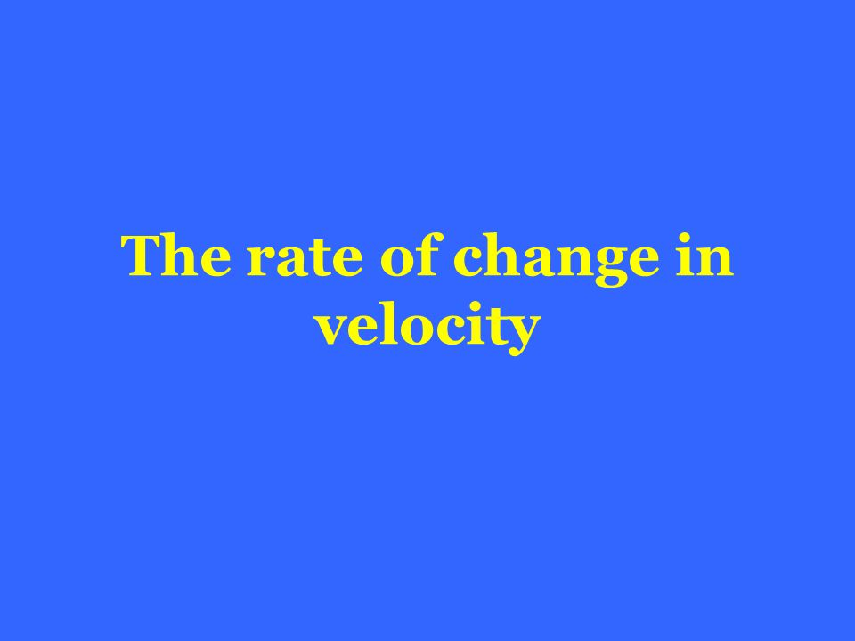 The rate of change in velocity