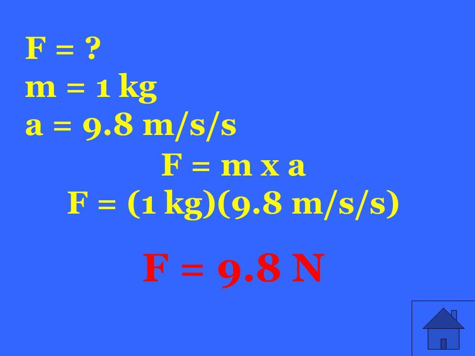 F = m = 1 kg a = 9.8 m/s/s F = m x a F = (1 kg)(9.8 m/s/s) F = 9.8 N