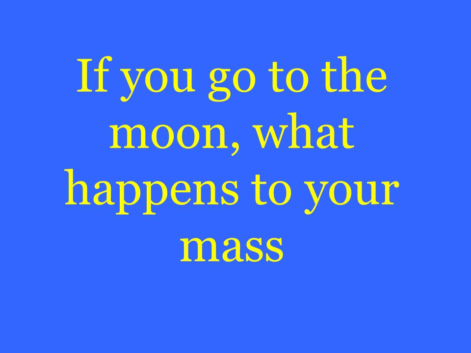 If you go to the moon, what happens to your mass