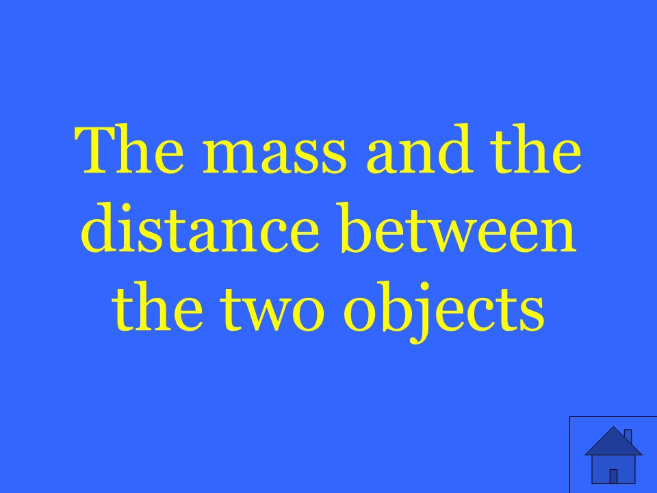 The mass and the distance between the two objects