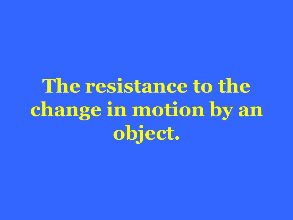 The resistance to the change in motion by an object.