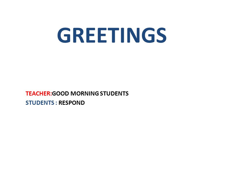 GREETINGS TEACHER:GOOD MORNING STUDENTS STUDENTS : RESPOND