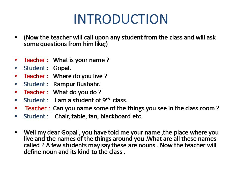 INTRODUCTION (Now the teacher will call upon any student from the class and will ask some questions from him like;) Teacher : What is your name ? Stud
