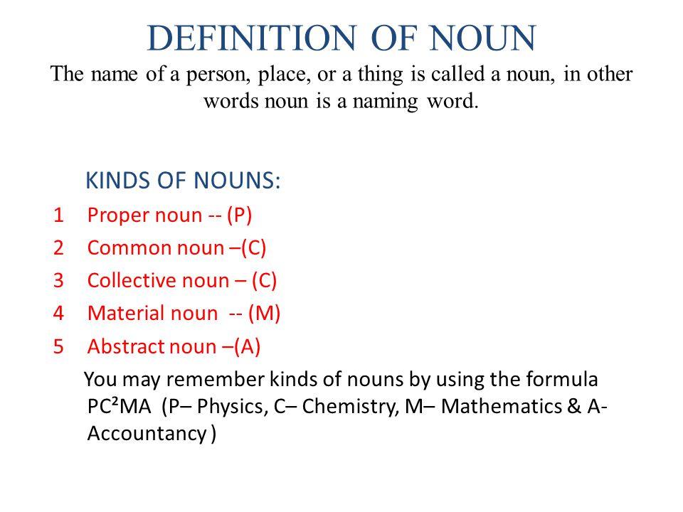 DEFINITION OF NOUN The name of a person, place, or a thing is called a noun, in other words noun is a naming word. KINDS OF NOUNS: 1Proper noun -- (P)