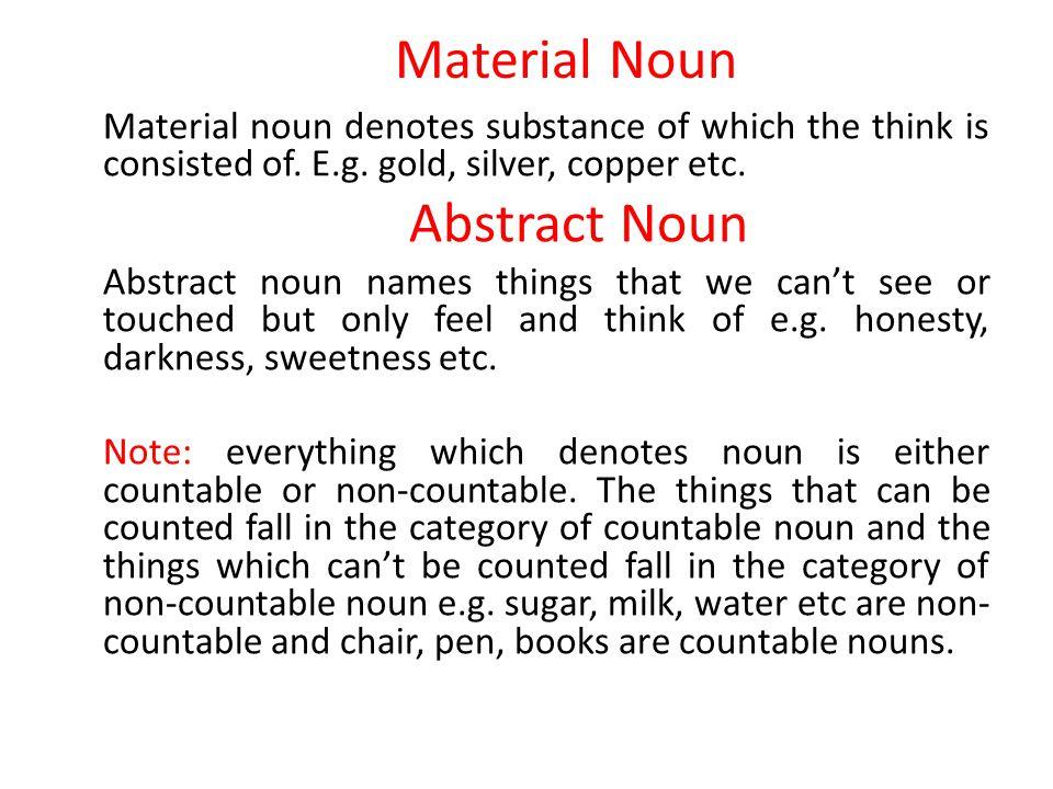 Material Noun Material noun denotes substance of which the think is consisted of. E.g. gold, silver, copper etc. Abstract Noun Abstract noun names thi