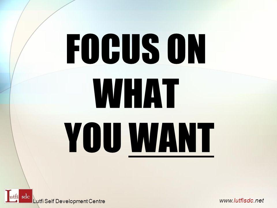 FOCUS ON WHAT YOU WANT www.lutfisdc.net Lutfi Self Development Centre