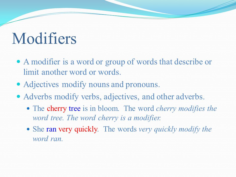 Modifiers A modifier is a word or group of words that describe or limit another word or words.