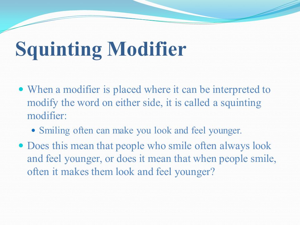 Squinting Modifier When a modifier is placed where it can be interpreted to modify the word on either side, it is called a squinting modifier: Smiling often can make you look and feel younger.