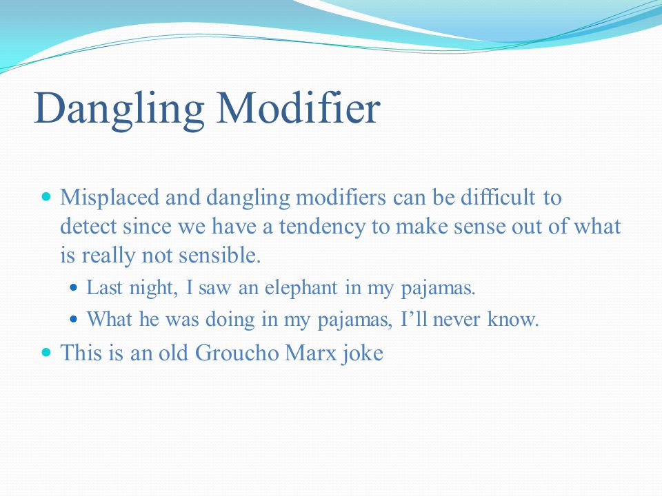 Dangling Modifier Misplaced and dangling modifiers can be difficult to detect since we have a tendency to make sense out of what is really not sensible.