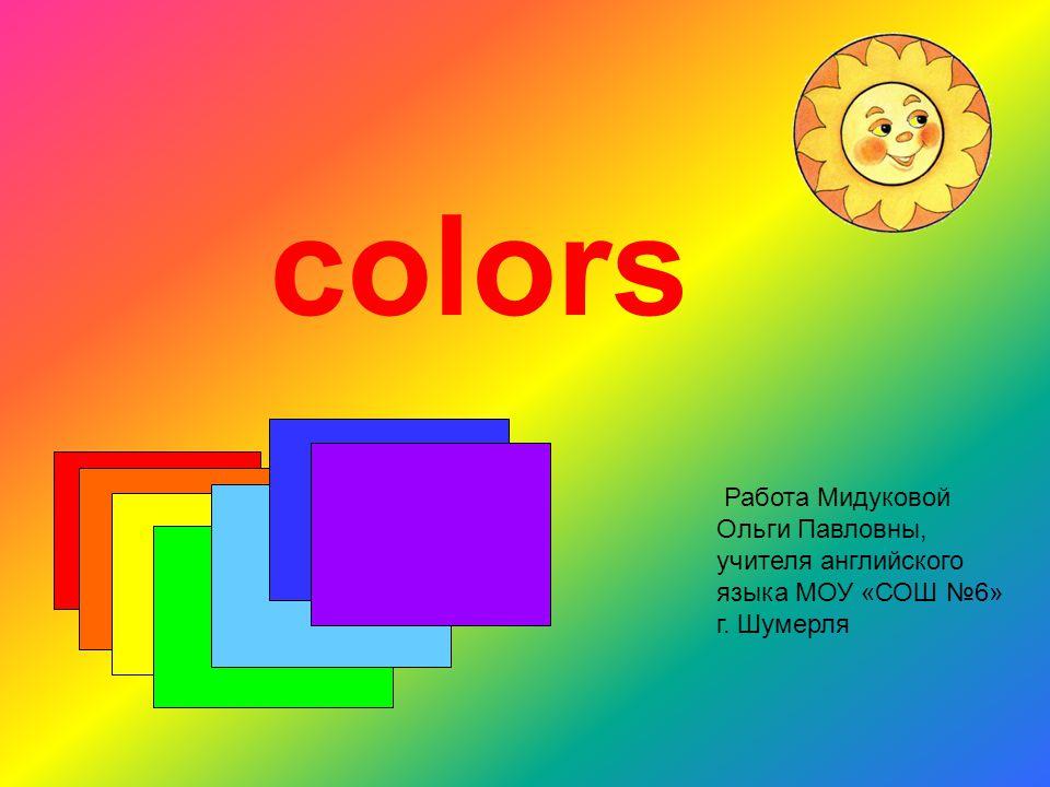 colors Работа Мидуковой Ольги Павловны, учителя английского языка МОУ «СОШ №6» г. Шумерля