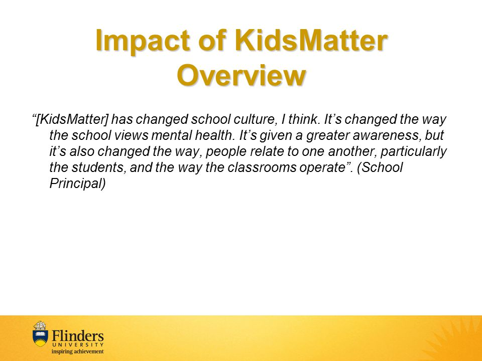 Impact of KidsMatter Overview [KidsMatter] has changed school culture, I think.