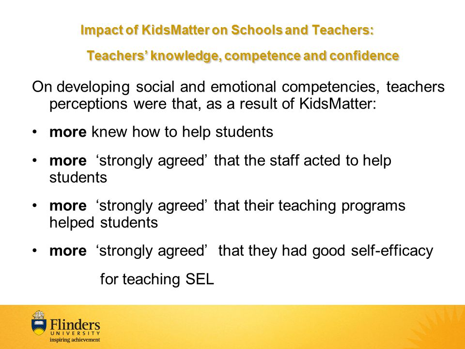 On developing social and emotional competencies, teachers perceptions were that, as a result of KidsMatter: more knew how to help students more 'strongly agreed' that the staff acted to help students more 'strongly agreed' that their teaching programs helped students more 'strongly agreed' that they had good self-efficacy for teaching SEL Impact of KidsMatter on Schools and Teachers: Teachers' knowledge, competence and confidence