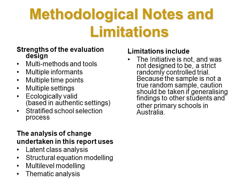 Methodological Notes and Limitations Strengths of the evaluation design Multi-methods and tools Multiple informants Multiple time points Multiple settings Ecologically valid (based in authentic settings) Stratified school selection process The analysis of change undertaken in this report uses Latent class analysis Structural equation modelling Multilevel modelling Thematic analysis Limitations include The Initiative is not, and was not designed to be, a strict randomly controlled trial.