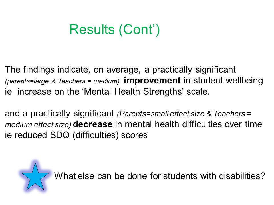 The findings indicate, on average, a practically significant (parents=large & Teachers = medium) improvement in student wellbeing ie increase on the 'Mental Health Strengths' scale.