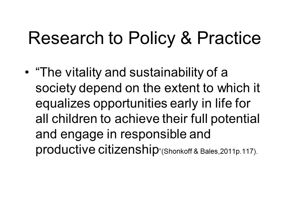 Research to Policy & Practice The vitality and sustainability of a society depend on the extent to which it equalizes opportunities early in life for all children to achieve their full potential and engage in responsible and productive citizenship (Shonkoff & Bales,2011p.117).