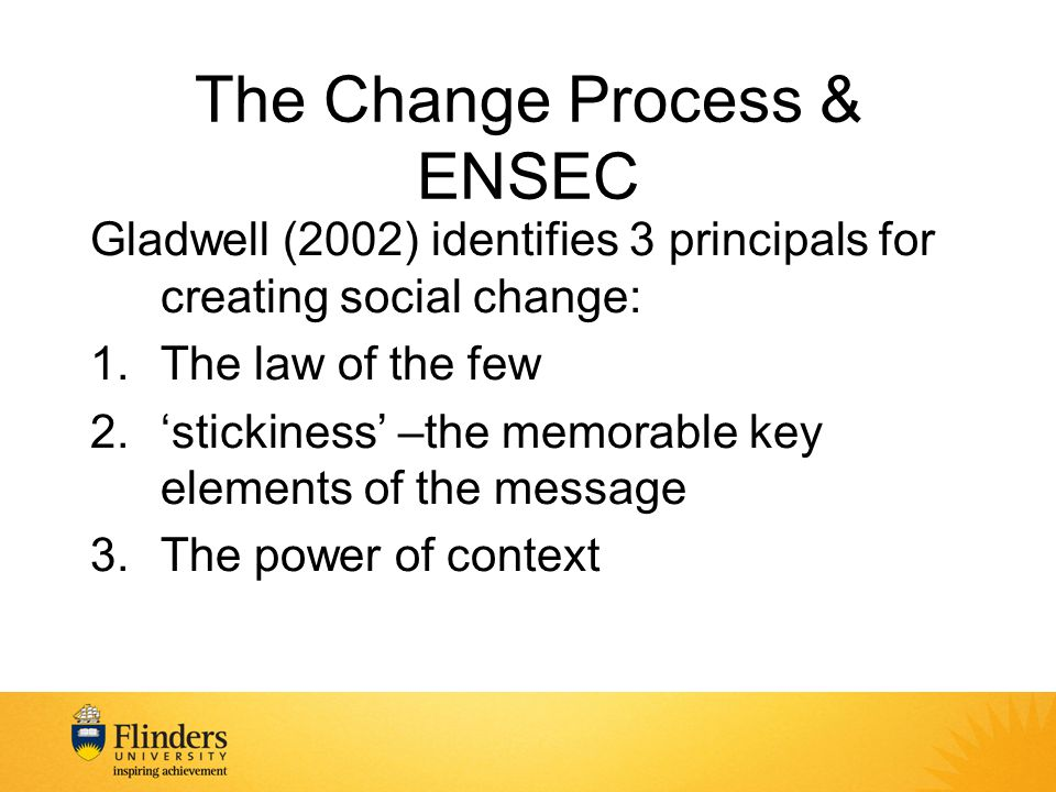 The Change Process & ENSEC Gladwell (2002) identifies 3 principals for creating social change: 1.The law of the few 2.'stickiness' –the memorable key elements of the message 3.The power of context