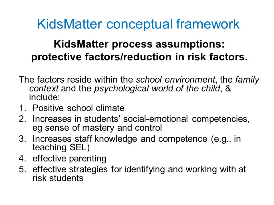 Impact of KidsMatter on Schools and Teachers 22% increase in teachers who 'strongly agreed' that schools were engaged with KidsMatter 31% increase in schools using the 7-Step Implementation process Progress on the four Components: –most progress on 2: Social and Emotional Learning for Students –least progress on 4: Early Intervention for Students Why was least progress made on Component 4?