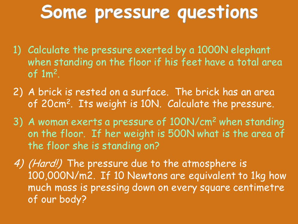 Some pressure questions 1)Calculate the pressure exerted by a 1000N elephant when standing on the floor if his feet have a total area of 1m 2. 2)A bri