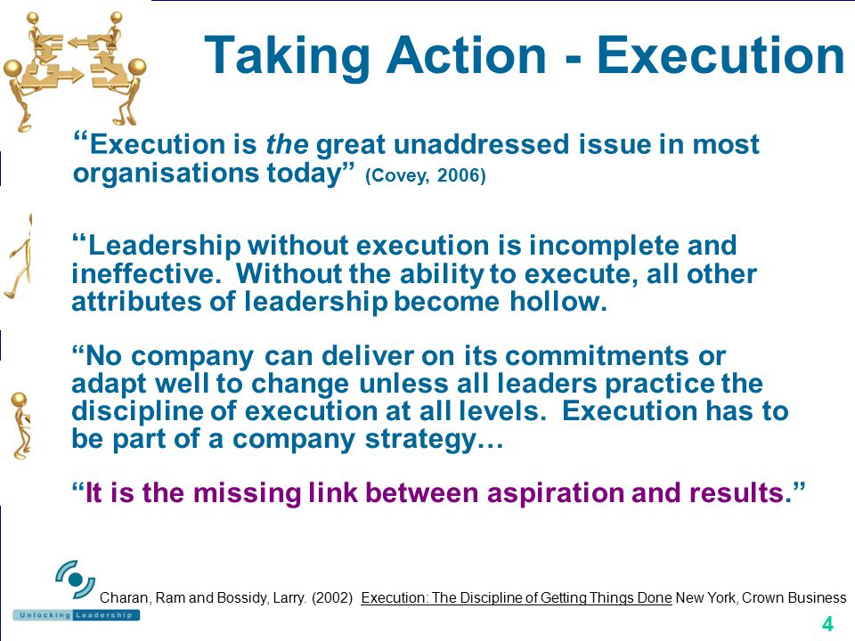 "4 Taking Action - Execution "" Leadership without execution is incomplete and ineffective. Without the ability to execute, all other attributes of lead"