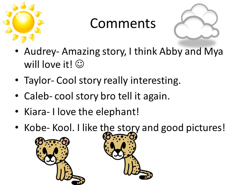 Comments Audrey- Amazing story, I think Abby and Mya will love it! Taylor- Cool story really interesting. Caleb- cool story bro tell it again. Kiara-