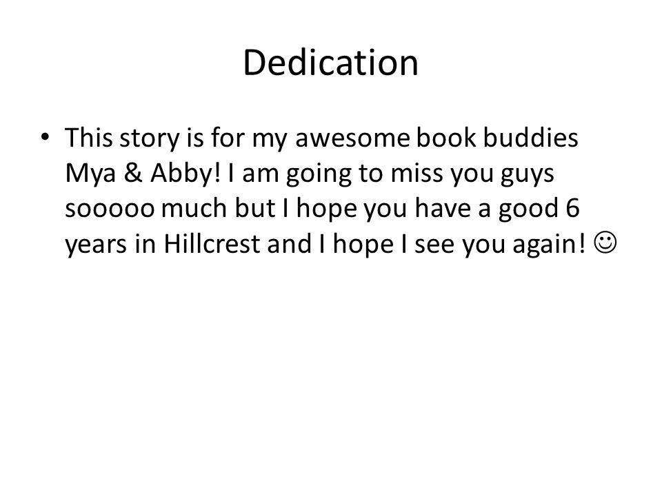 Dedication This story is for my awesome book buddies Mya & Abby! I am going to miss you guys sooooo much but I hope you have a good 6 years in Hillcre