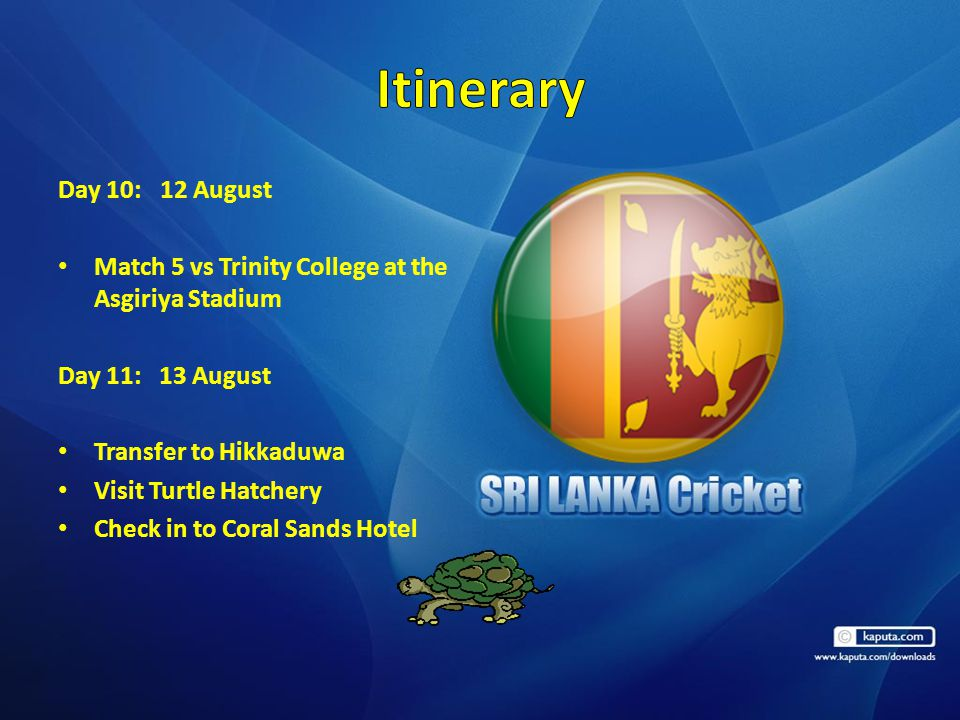 Day 10: 12 August Match 5 vs Trinity College at the Asgiriya Stadium Day 11: 13 August Transfer to Hikkaduwa Visit Turtle Hatchery Check in to Coral S