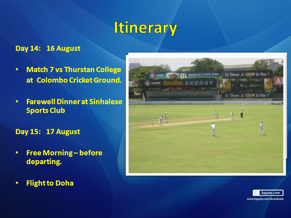 Day 14: 16 August Match 7 vs Thurstan College at Colombo Cricket Ground. Farewell Dinner at Sinhalese Sports Club Day 15: 17 August Free Morning – bef