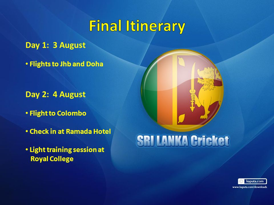Day 1:3 August Flights to Jhb and Doha Day 2:4 August Flight to Colombo Check in at Ramada Hotel Light training session at Royal College