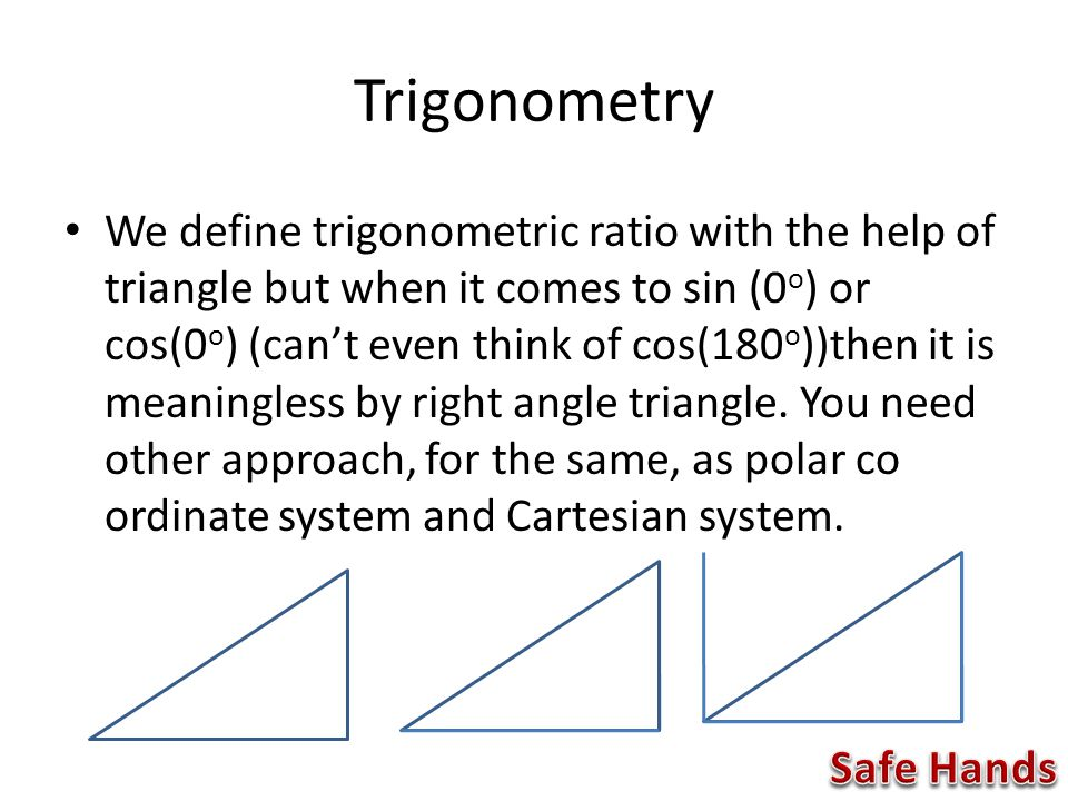 Trigonometry We define trigonometric ratio with the help of triangle but when it comes to sin (0 o ) or cos(0 o ) (can't even think of cos(180 o ))then it is meaningless by right angle triangle.