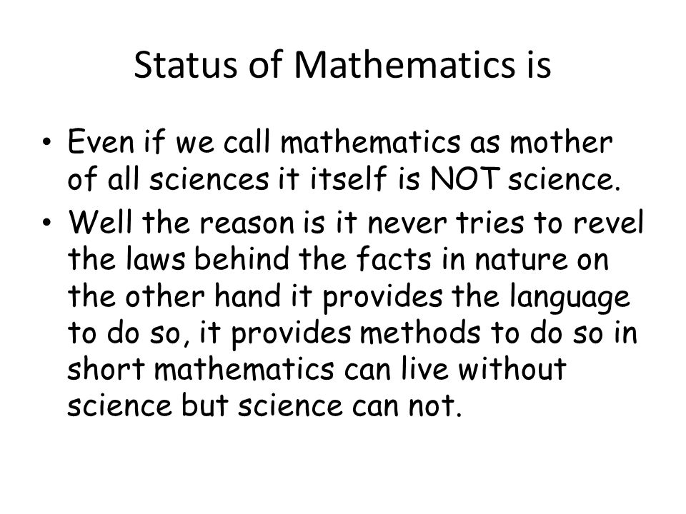Status of Mathematics is Even if we call mathematics as mother of all sciences it itself is NOT science.