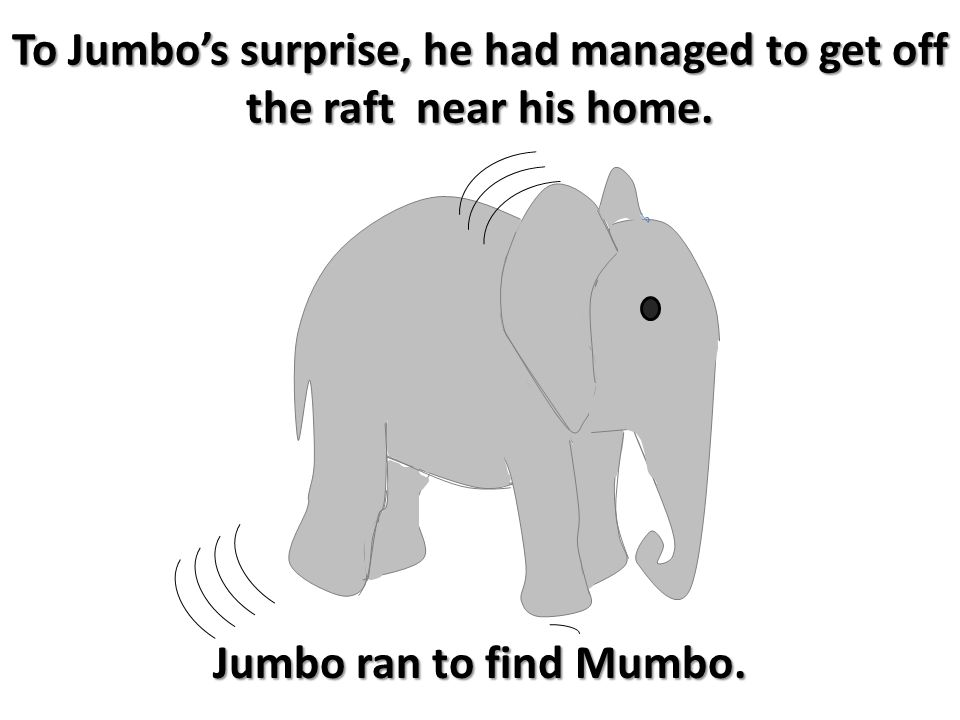 To Jumbo's surprise, he had managed to get off the raft near his home. Jumbo ran to find Mumbo.