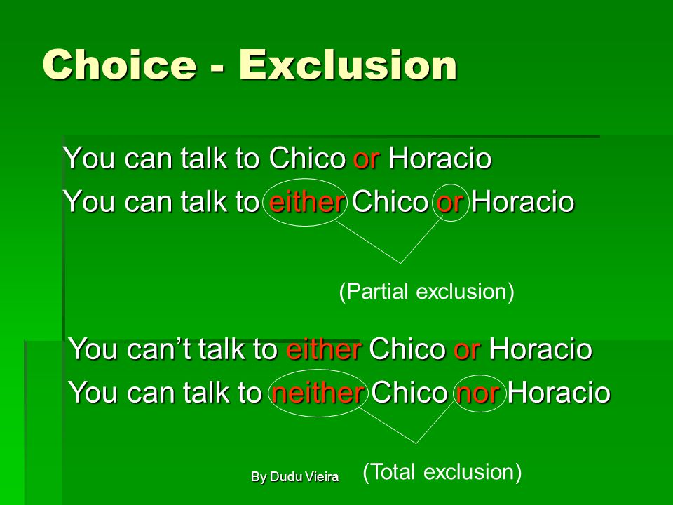Choice - Exclusion You can talk to Chico or Horacio You can talk to either Chico or Horacio (Partial exclusion) You can't talk to either Chico or Horacio You can talk to neither Chico nor Horacio (Total exclusion) By Dudu Vieira