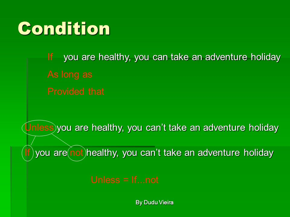 Condition you are healthy, you can take an adventure holiday you are healthy, you can take an adventure holidayIf As long as Provided that you are healthy, you can't take an adventure holiday you are healthy, you can't take an adventure holidayUnless you are healthy, you can't take an adventure holiday you are healthy, you can't take an adventure holidayIf not Unless = If...not By Dudu Vieira